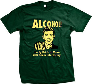 Alcool-I-Only-Drink-To-Make-You-Seem-interessant-Sarcasme-ennuyeux-tee-shirt-Homme
