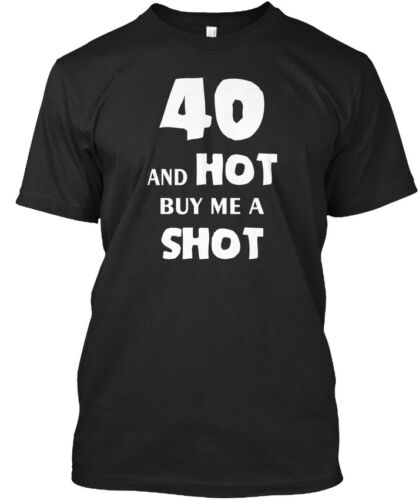 40 And Hot Buy Me A Shot Standard Unisex T-shirt S-5XL Fourty