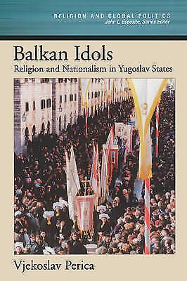 Balkan Idols: Religion and Nationalism in Yugoslav States by Vjekoslav Perica...