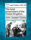 The Local Government of the United Kingdom. by John Joseph Clarke (Paperback / softback, 2010)