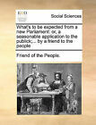 What's to Be Expected from a New Parliament: Or, a Seasonable Application to the Publick;... by a Friend to the People by Of The People Friend of the People (Paperback / softback, 2010)