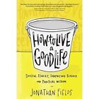 How to Live a Good Life: Soulful Stories, Surprising Science and Practical Wisdom by Jonathan Fields (Paperback, 2016)