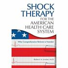 Shock Therapy for the American Health Care System: Why Comprehensive Reform is Needed by Robert Arthur Levine (Hardback, 2009)