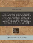 The Personall Reigne of Christ Upon Earth in a Treatise Wherein Is Fully and Largely Laid Open and Proved That Jesus Christ Together with the Saints Shall Visibly Possesse a Monarchiall State and Kingdome in This World (1642) by John Archer (Paperback / softback, 2010)