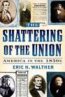 The Shattering of the Union: America in the 1850s by Eric H. Walther (Paperback, 2003)