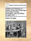 A Letter to Dr Thomson, in Answer to the Case of the Right Honourable Thomas Winnington, Esq; By William Douglas, M.D. ... by William Douglas (Paperback / softback, 2010)