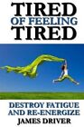Tired of Feeling Tired: Destroy Fatigue and Re-Energize by James Driver (Paperback / softback, 2012)