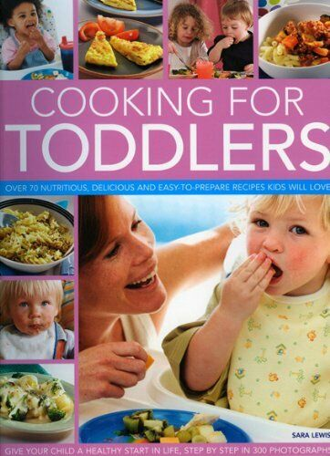 Cooking for Toddlers: Over 50 Nutritious, Delicious and Easy-to-prepare Recipes