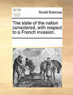 The State of the Nation Considered, with Respect to a French Invasion. by Multiple Contributors (Paperback / softback, 2010)