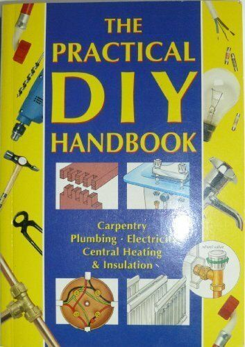 Practical DIY Handbook: Carpentry, Plumbing, Electicity, Central Heating and In