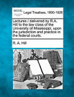 Lectures / Delivered by R.A. Hill to the Law Class of the University of Mississippi, Upon the Jurisdiction and Practice in the Federal Courts. by R A Hill (Paperback / softback, 2010)