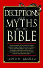 Deceptions and Myths of the Bible: The True Origins of the Stories of Adam and Eve, Noah's Flood, the Tower of Babel, Moses and Mount Sinai, the Prophets, the Judges and Kings, and the Story of Christ Will Shock and Amaze the Faithful, Atheists, and Agnostics Alike! by Lloyd M Graham (Paperback / softback)