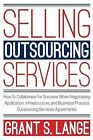 Selling Outsourcing Services: How to Collaborate for Success When Negotiating Application, Infrastructure, and Business Process Outsourcing Services Agreements by Grant S Lange (Paperback / softback, 2015)