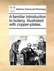 A Familiar Introduction to Botany. Illustrated with Copper-Plates. by Multiple Contributors (Paperback / softback, 2010)