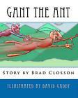 Gant the Ant: A Minstrel's Tale by Brad Closson (Paperback / softback, 2010)