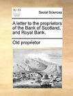 A Letter to the Proprietors of the Bank of Scotland, and Royal Bank. by Proprietor Old Proprietor (Paperback / softback, 2010)