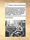 The Commentaries Upon the Aphorisms of Dr. Herman Boerhaave, ... Concerning the Knowledge and Cure of the Several Diseases Incident to Human Bodies. by Gerard Van Swieten, M.D. Translated Into English. ... Volume 18 of 18 by Gerard Swieten (Paperback / softback, 2010)