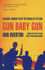Gun Baby Gun: A Bloody Journey into the World of the Gun by Iain Overton (Paperback, 2016)