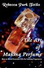 The Art of Making Perfume by Park Rebecca Totilo 9780982726419 Paperback 2010