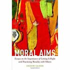 Moral Aims: Essays on the Importance of Getting it Right and Practicing Morality with Others by Cheshire Calhoun (Hardback, 2015)
