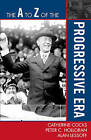 The A to Z of the Progressive Era by Catherine Cocks, Peter C. Holloran, Alan Lessoff (Paperback, 2009)