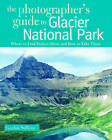 The Photographer's Guide to Glacier National Park: Where to Find Perfect Shots and How to Take Them by Gordon Sullivan (Paperback, 2010)