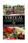 Vertical Gardening 101: How to Create Your Vertical Urban Garden & Grow Healthy Organic Fruits & Vegetables by April Stewart (Paperback / softback, 2014)