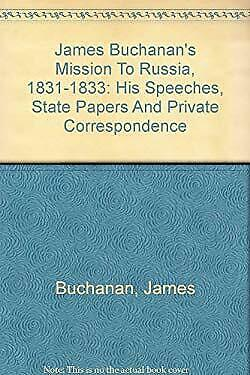 James Buchanan's Mission to Russia, 1831-1833 : His Speeches, State Papers and P