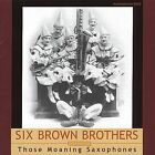 Those Moaning Saxophones * by Six Brown Brothers (CD, Jul-2004, Archeophone)