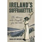 Ireland's Suffragettes: The Women Who Fought for the Vote by Sarah-Beth Watkins (Paperback, 2014)