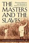 The Masters and the Slaves: Plantation Relations and Mestizaje in American Imaginaries by Alexandra Isfahani-Hammond (Hardback, 2005)