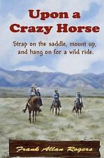 Upon a Crazy Horse by Frank Allan Rogers (2010, Paperback)
