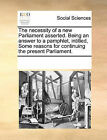 The Necessity of a New Parliament Asserted. Being an Answer to a Pamphlet, Intitled, Some Reasons for Continuing the Present Parliament. by Multiple Contributors (Paperback / softback, 2010)