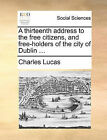 A Thirteenth Address to the Free Citizens, and Free-Holders of the City of Dublin ... by Charles Lucas (Paperback / softback, 2010)