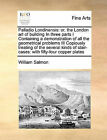 Palladio Londinensis: Or, the London Art of Building in Three Parts I Containing a Demonstration of All the Geometrical Problems III Copiously Treating of the Several Kinds of Stair-Cases: With Fifty-Four Copper Plates by William Salmon (Paperback / softback, 2010)