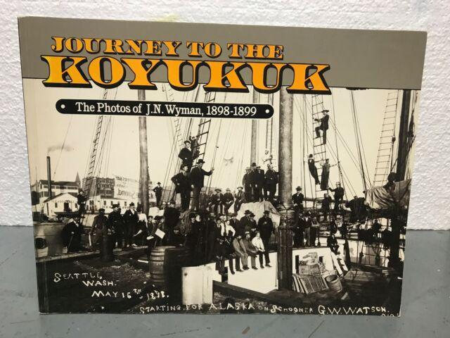 Journey to the Koyukuk The Photos of J.N. Wyman 1898-1899 Pictoral History