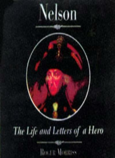 Nelson: The Life and Letters of a Hero (Illustrated Letters) By Roger Morriss