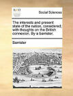 The Interests and Present State of the Nation, Considered; With Thoughts on the British Connexion. by a Barrister. by Barrister (Paperback / softback, 2010)
