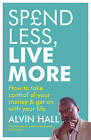 Spend Less, Live More: How to Take Control of Your Money and Get on with Your Life by Alvin D. Hall (Paperback, 2009)