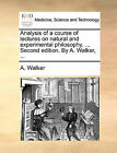 Analysis of a Course of Lectures on Natural and Experimental Philosophy. ... Second Edition. by A. Walker, ... by A Walker (Paperback / softback, 2010)