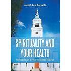 Spirituality and Your Health: Reflections of a Pharmacology Teacher by Joseph Leo Borowitz (Hardback, 2014)