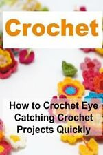 Crochet: How to Crochet Eye Catching Crochet Projects Quickly : Crochet,...