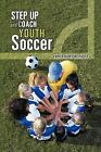 Step Up and Coach Youth Soccer by COACH KURT W. FAUST (Paperback, 2013)