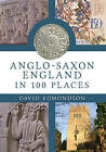 An Anglo-Saxon England: In 100 Places by David Edmondson (Paperback, 2014)