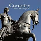Coventry: Hidden in Plain Sight by Clare Selley (Hardback, 2009)