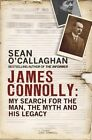 James Connolly: My Search for the Man, the Myth and His Legacy by Sean O'Callaghan (Paperback, 2015)