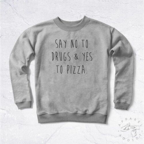 NEW Sweat Say No To Drugs Yes To Pizza BIO Food Tumblr Love Tweet Fast Meal