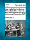 Hearing Before the Special Committee of the House of Representatives Pursuant to House Joint Resolution 347 by Anonymous (Paperback / softback, 2012)