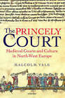 The Princely Court: Medieval Courts and Culture in North-West Europe, 1270-1380 by Malcolm Vale (Hardback, 2001)