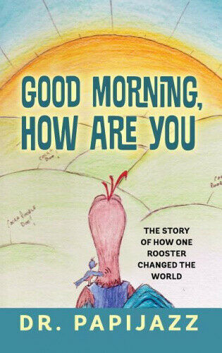 Good Morning, How Are You: The Story of How One Rooster Changed the World.